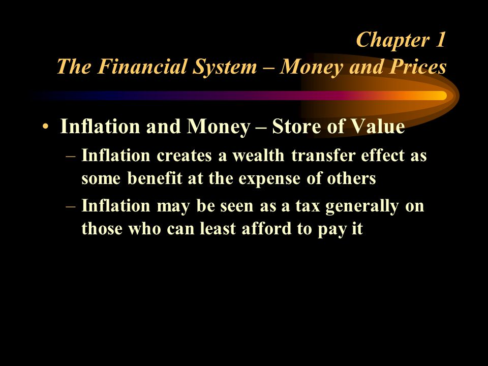 Chapter 1 The Financial System – Money and Prices Inflation and Money – Store of Value –Inflation creates a wealth transfer effect as some benefit at the expense of others –Inflation may be seen as a tax generally on those who can least afford to pay it