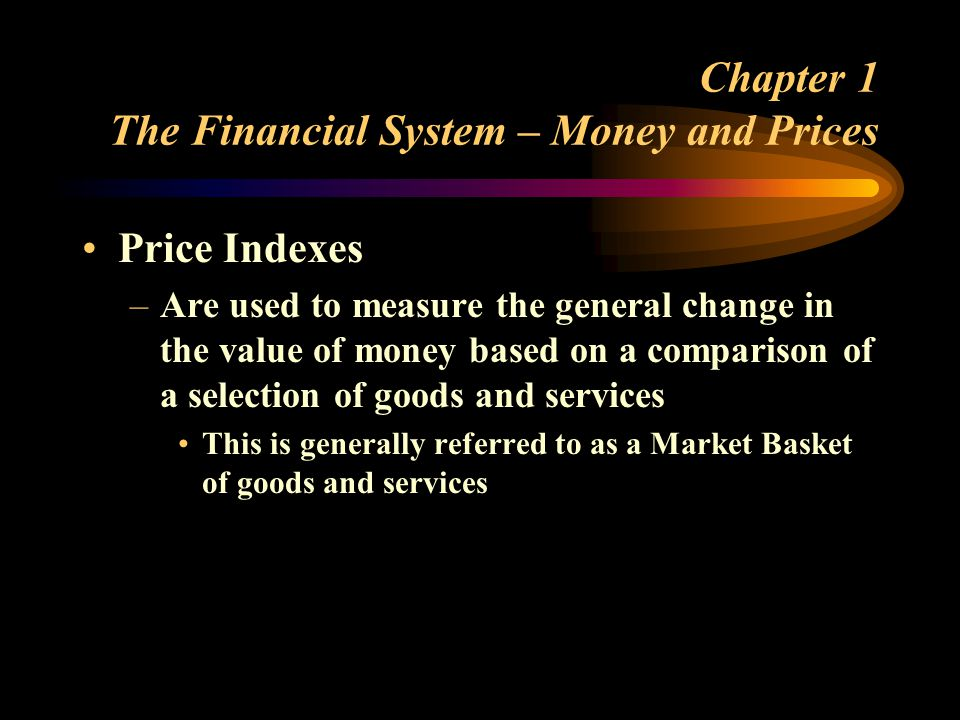 Chapter 1 The Financial System – Money and Prices Price Indexes –Are used to measure the general change in the value of money based on a comparison of a selection of goods and services This is generally referred to as a Market Basket of goods and services
