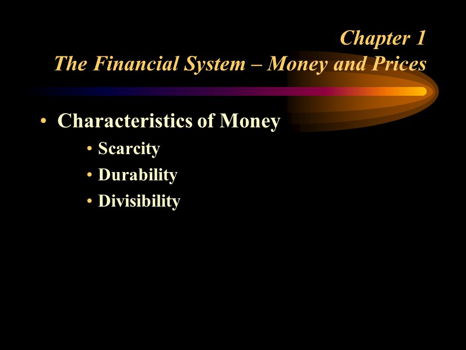 Chapter 1 The Financial System – Money and Prices Characteristics of Money Scarcity Durability Divisibility