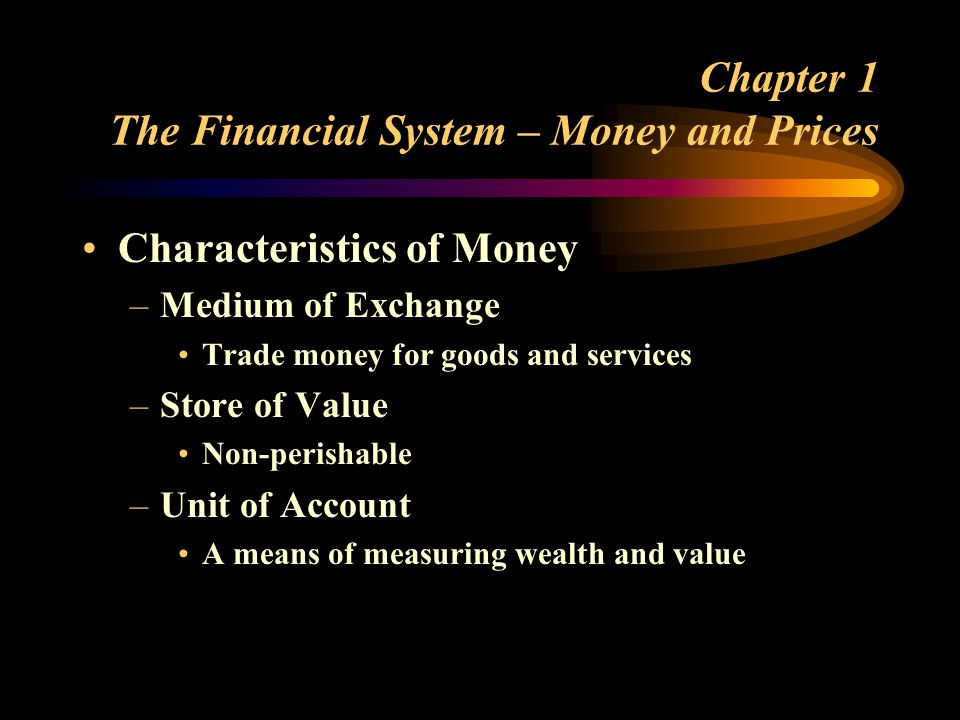 Chapter 1 The Financial System – Money and Prices Characteristics of Money –Medium of Exchange Trade money for goods and services –Store of Value Non-perishable –Unit of Account A means of measuring wealth and value