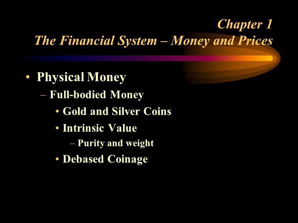 Chapter 1 The Financial System – Money and Prices Physical Money –Full-bodied Money Gold and Silver Coins Intrinsic Value –Purity and weight Debased Coinage