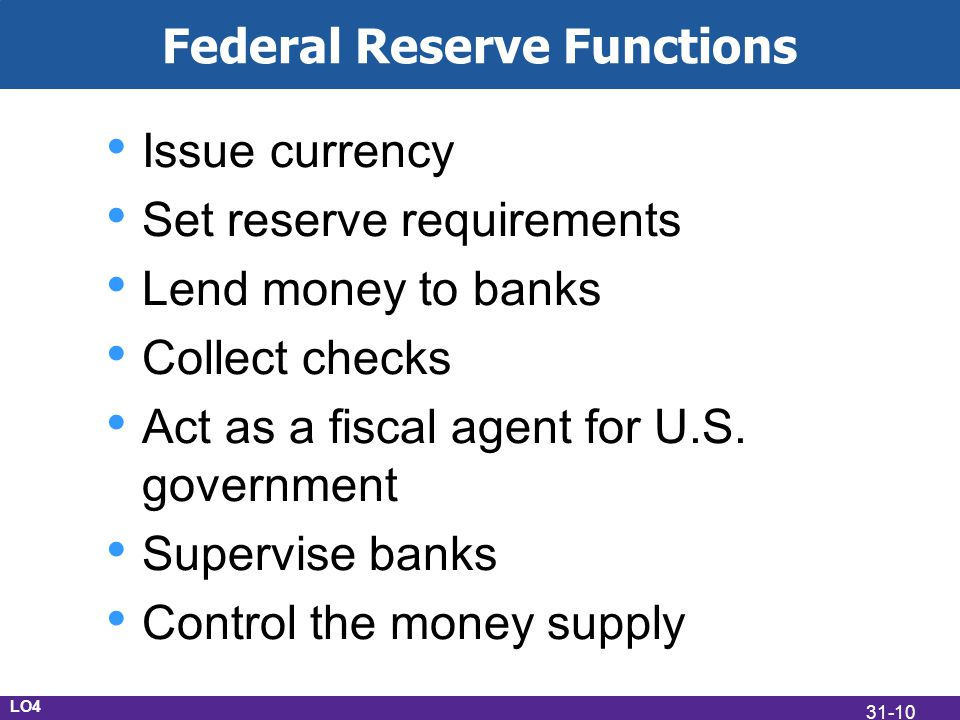 Federal Reserve Functions Issue currency Set reserve requirements Lend money to banks Collect checks Act as a fiscal agent for U.S. government Supervi