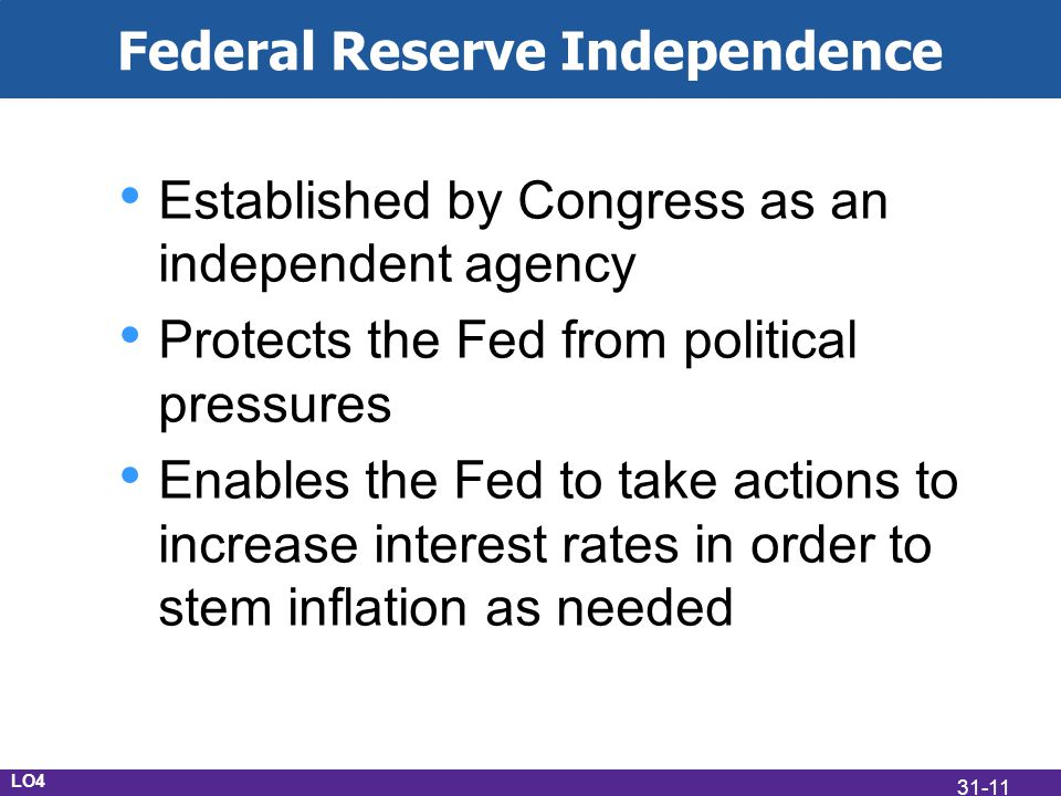 Federal Reserve Independence Established by Congress as an independent agency Protects the Fed from political pressures Enables the Fed to take actions to increase interest rates in order to stem inflation as needed LO4 31-11