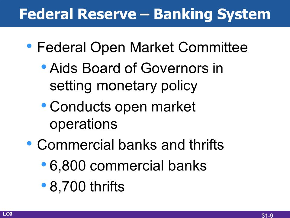 Federal Reserve – Banking System Federal Open Market Committee Aids Board of Governors in setting monetary policy Conducts open market operations Commercial banks and thrifts 6,800 commercial banks 8,700 thrifts LO3 31-9