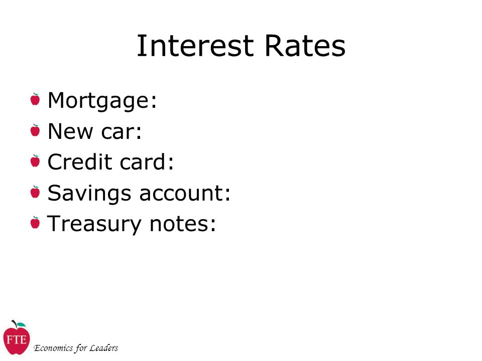 Economics for Leaders Interest Rates Mortgage: New car: Credit card: Savings account: Treasury notes:
