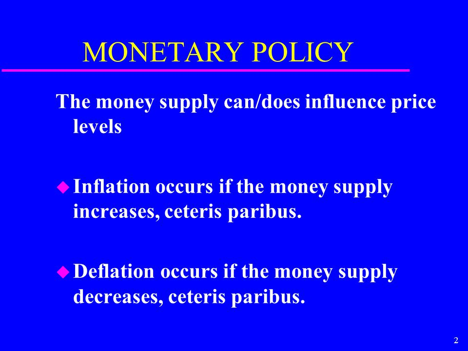 2 MONETARY POLICY The money supply can/does influence price levels u Inflation occurs if the money supply increases, ceteris paribus.