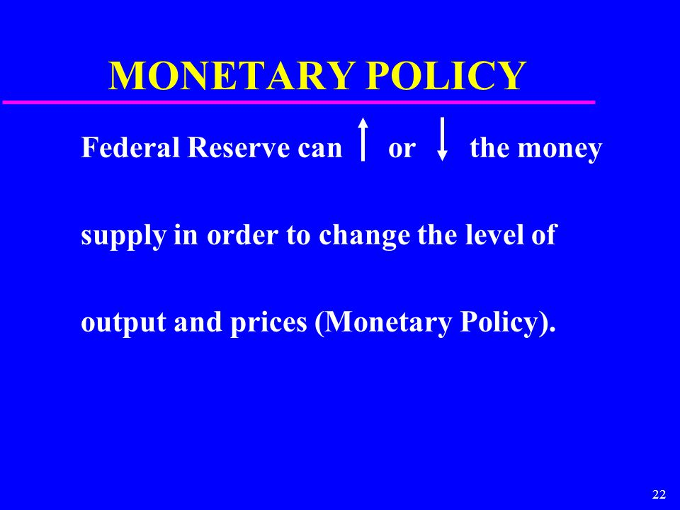 22 MONETARY POLICY Federal Reserve can or the money supply in order to change the level of output and prices (Monetary Policy).