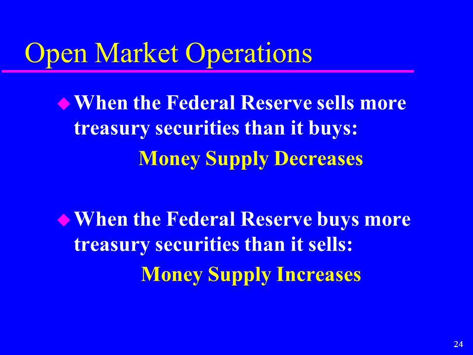 24 Open Market Operations u When the Federal Reserve sells more treasury securities than it buys: Money Supply Decreases u When the Federal Reserve buys more treasury securities than it sells: Money Supply Increases