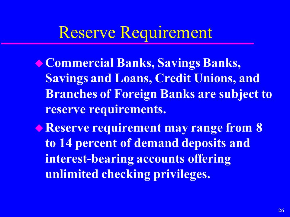 26 Reserve Requirement u Commercial Banks, Savings Banks, Savings and Loans, Credit Unions, and Branches of Foreign Banks are subject to reserve requirements.