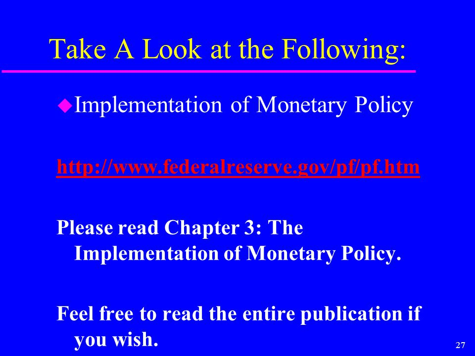 27 Take A Look at the Following: u Implementation of Monetary Policy http://www.federalreserve.gov/pf/pf.htm Please read Chapter 3: The Implementation of Monetary Policy.