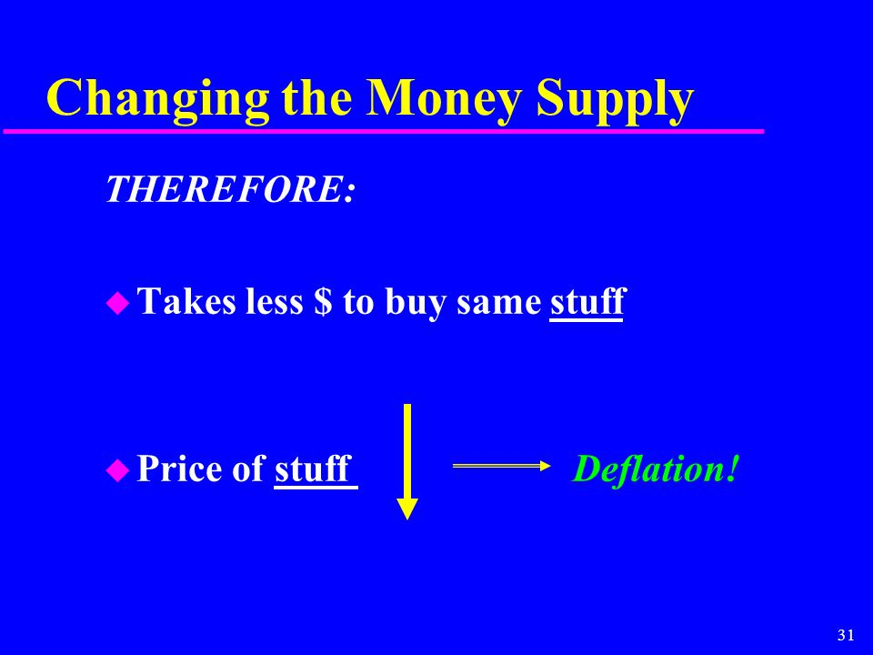 31 Changing the Money Supply THEREFORE: u Takes less $ to buy same stuff u Price of stuff Deflation!