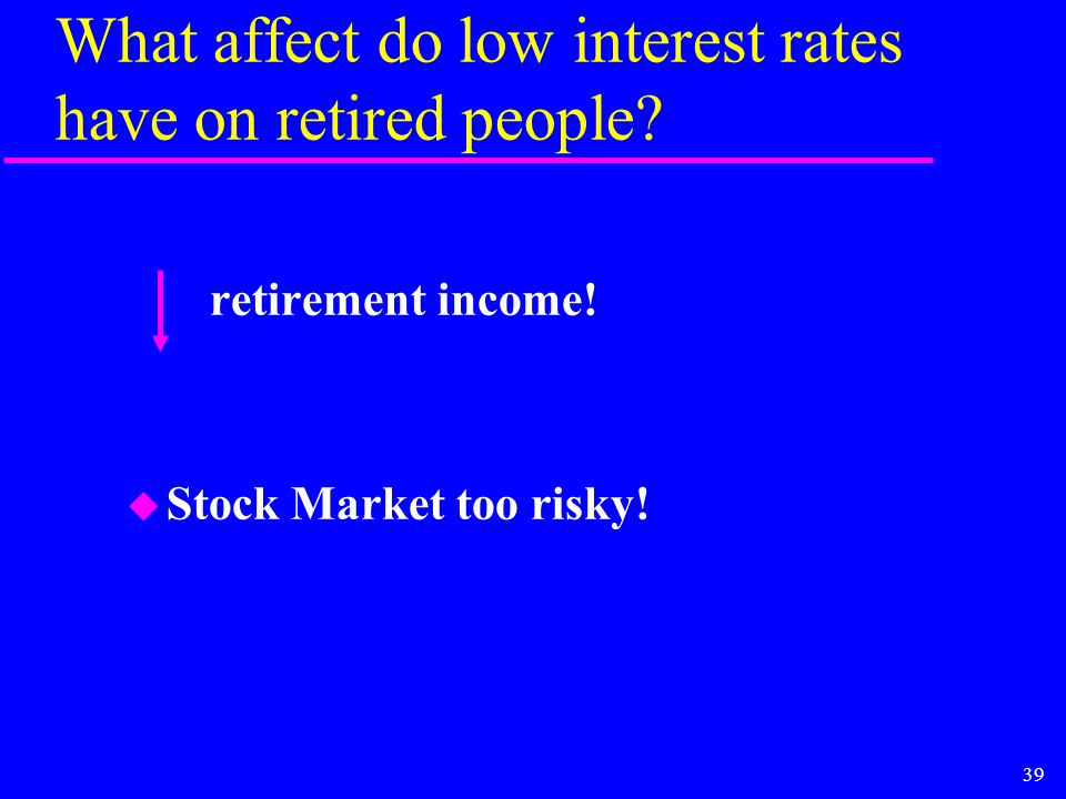 39 What affect do low interest rates have on retired people.
