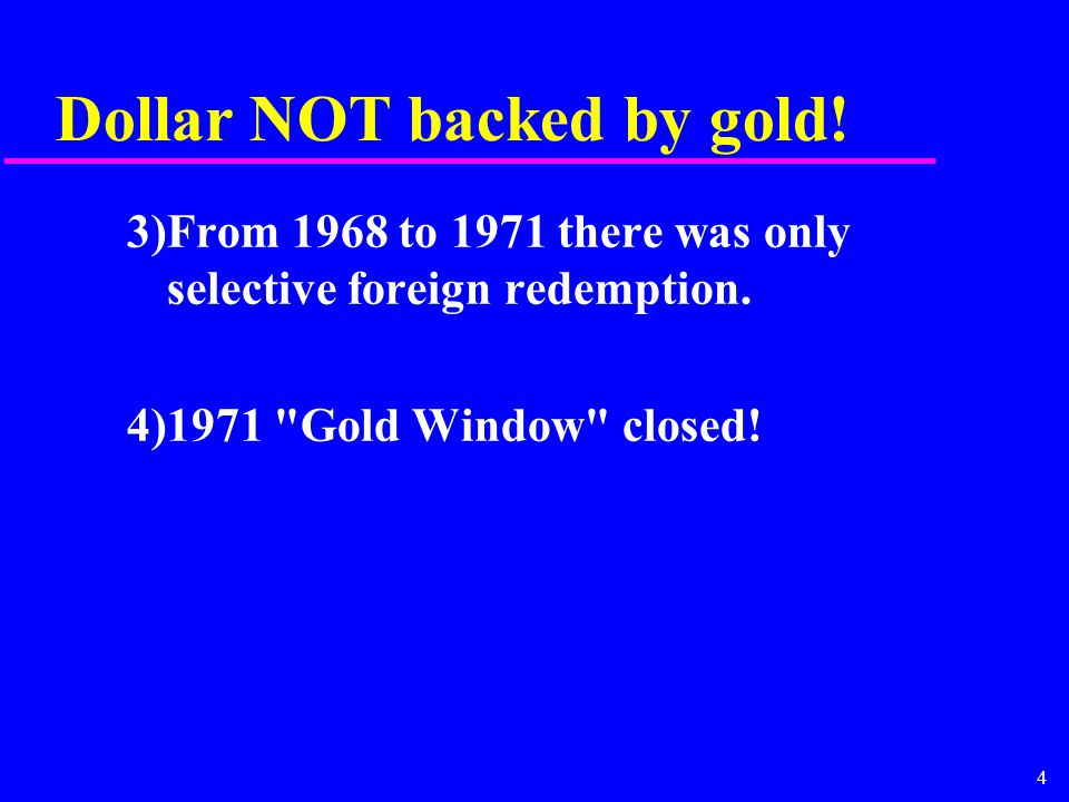 4 Dollar NOT backed by gold. 3)From 1968 to 1971 there was only selective foreign redemption.