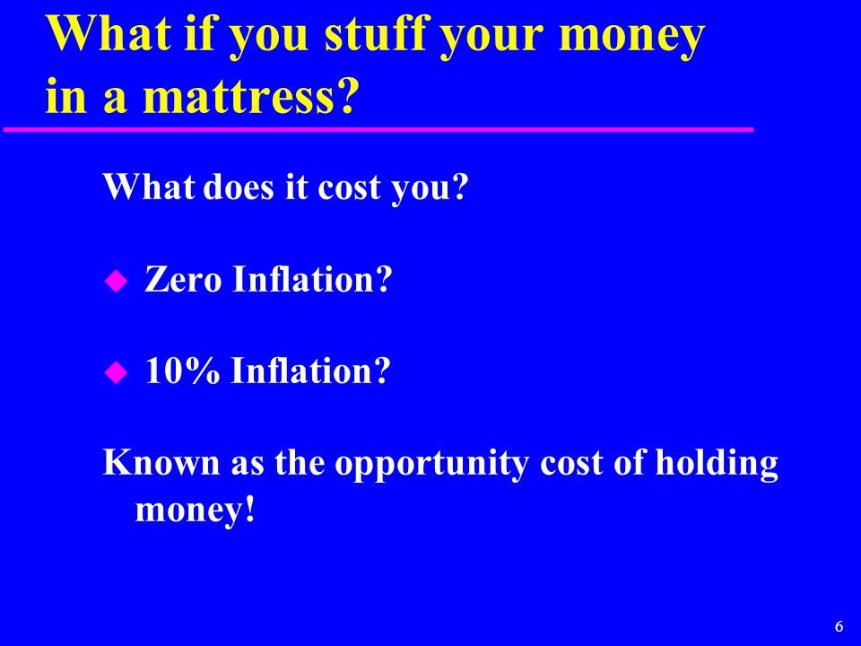 6 What if you stuff your money in a mattress? What does it cost you? u Zero Inflation? u 10% Inflation? Known as the opportunity cost of holding money