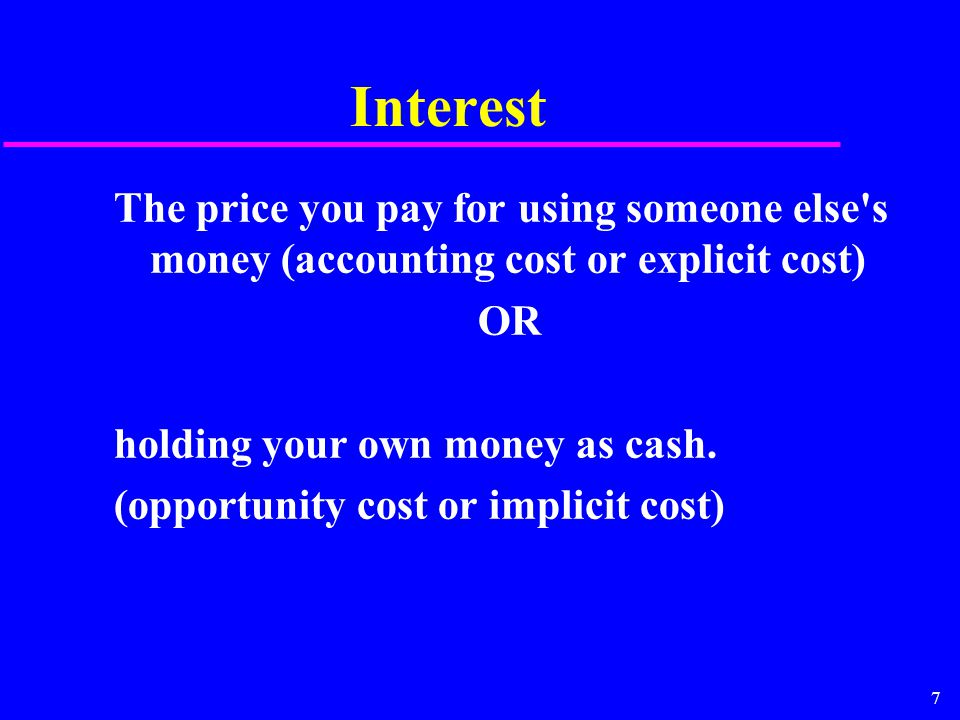 7 Interest The price you pay for using someone else's money (accounting cost or explicit cost) OR holding your own money as cash. (opportunity cost or