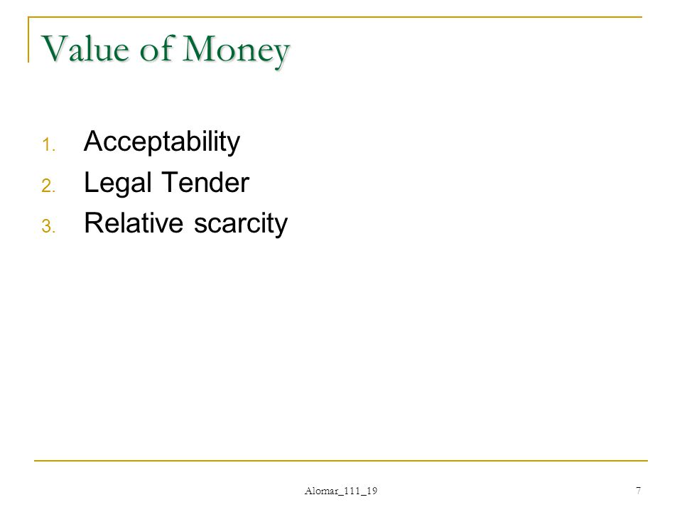 Alomar_111_19 7 Value of Money 1. Acceptability 2. Legal Tender 3. Relative scarcity