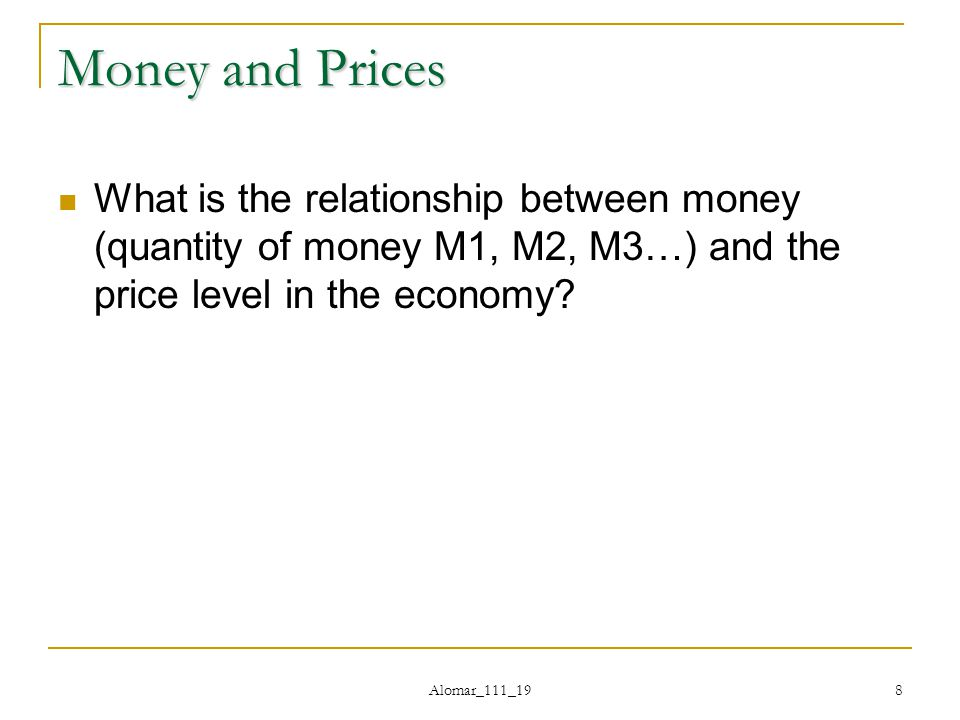 Alomar_111_19 8 Money and Prices What is the relationship between money (quantity of money M1, M2, M3…) and the price level in the economy
