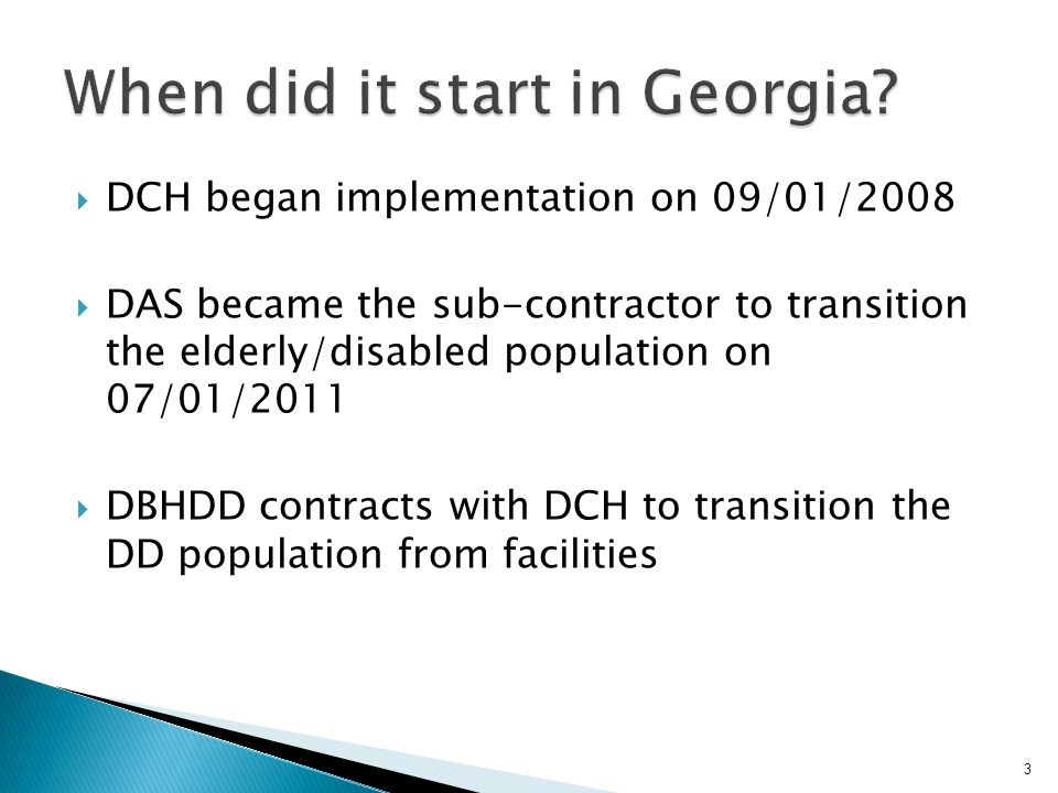 3 DCH began implementation on 09/01/2008 DAS became the sub-contractor to transition the elderly/disabled population on 07/01/2011 DBHDD contracts with DCH to transition the DD population from facilities