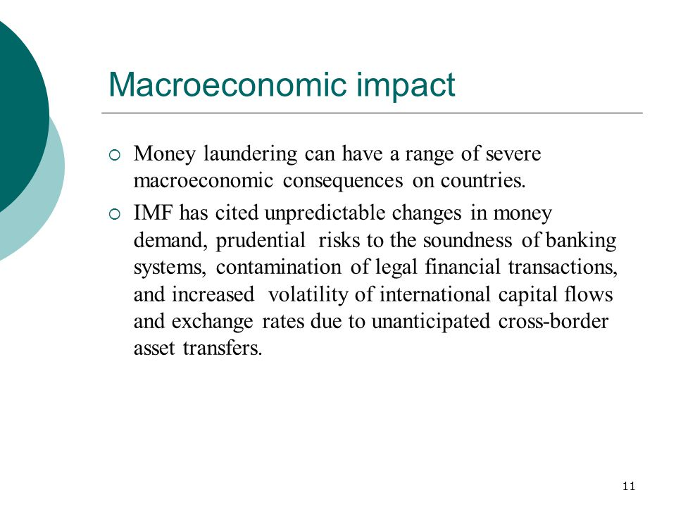11 Macroeconomic impact Money laundering can have a range of severe macroeconomic consequences on countries. IMF has cited unpredictable changes in mo