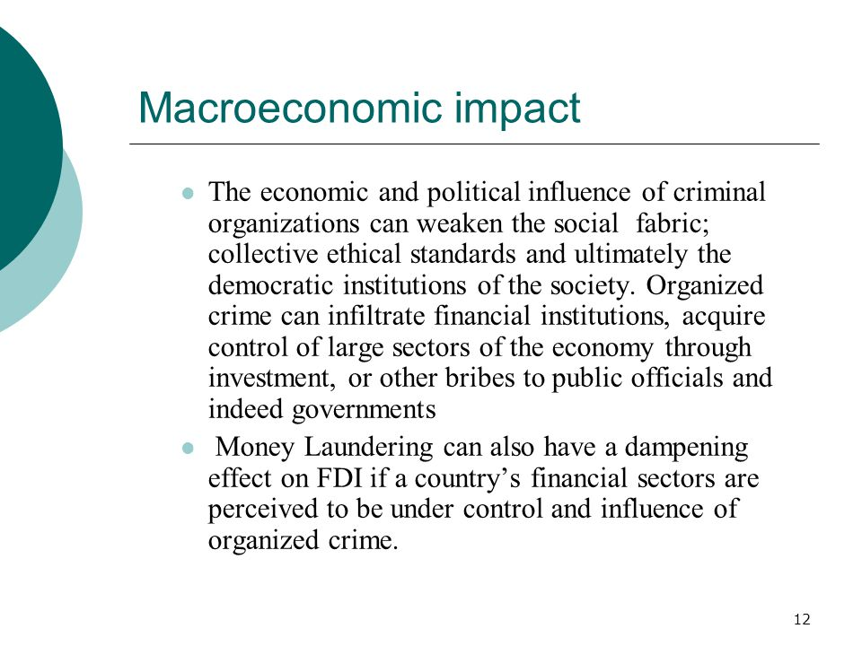 12 Macroeconomic impact The economic and political influence of criminal organizations can weaken the social fabric; collective ethical standards and