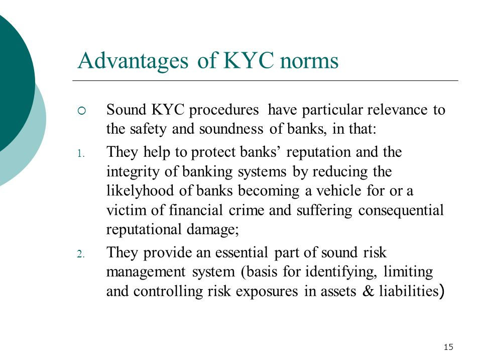 15 Advantages of KYC norms Sound KYC procedures have particular relevance to the safety and soundness of banks, in that: 1. They help to protect banks