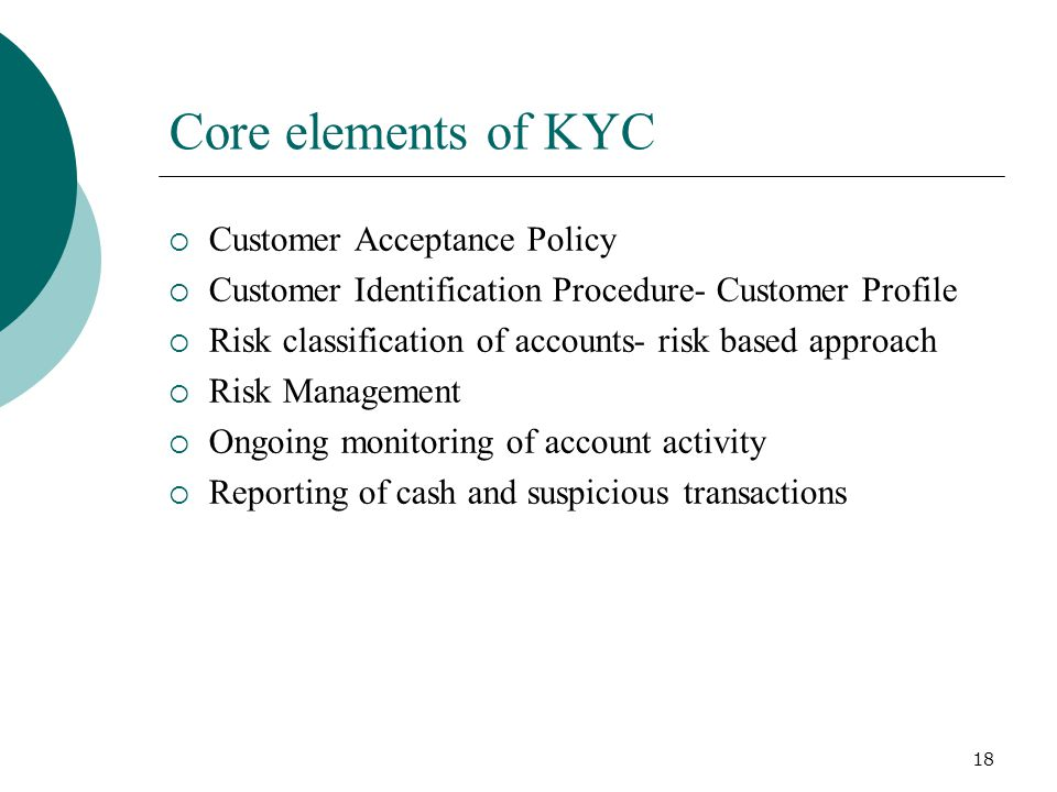 18 Core elements of KYC Customer Acceptance Policy Customer Identification Procedure- Customer Profile Risk classification of accounts- risk based app