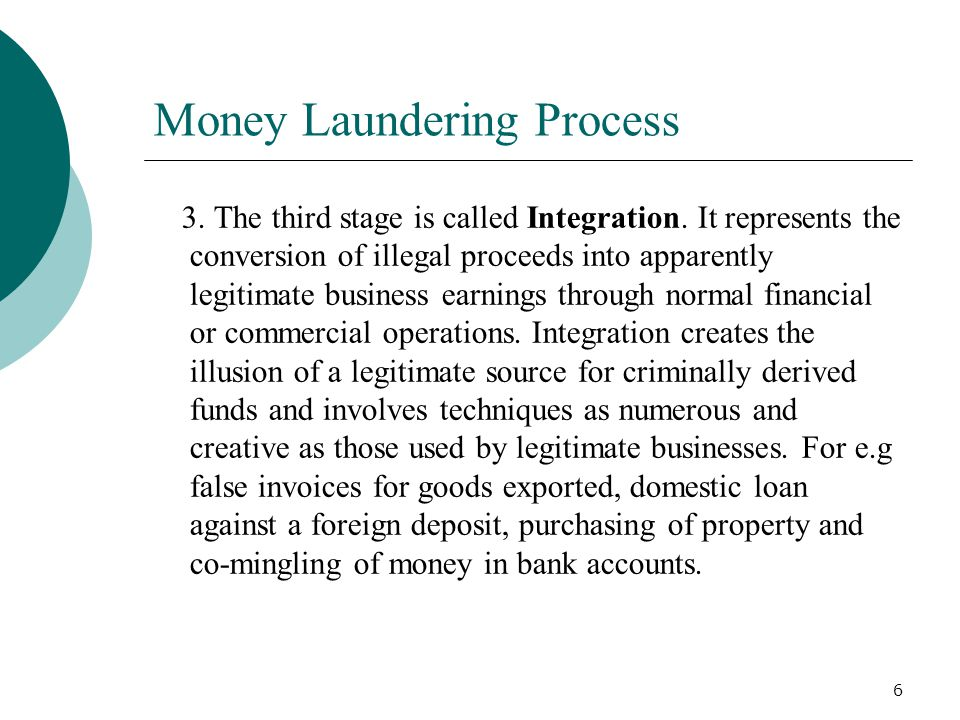 6 Money Laundering Process 3. The third stage is called Integration. It represents the conversion of illegal proceeds into apparently legitimate busin