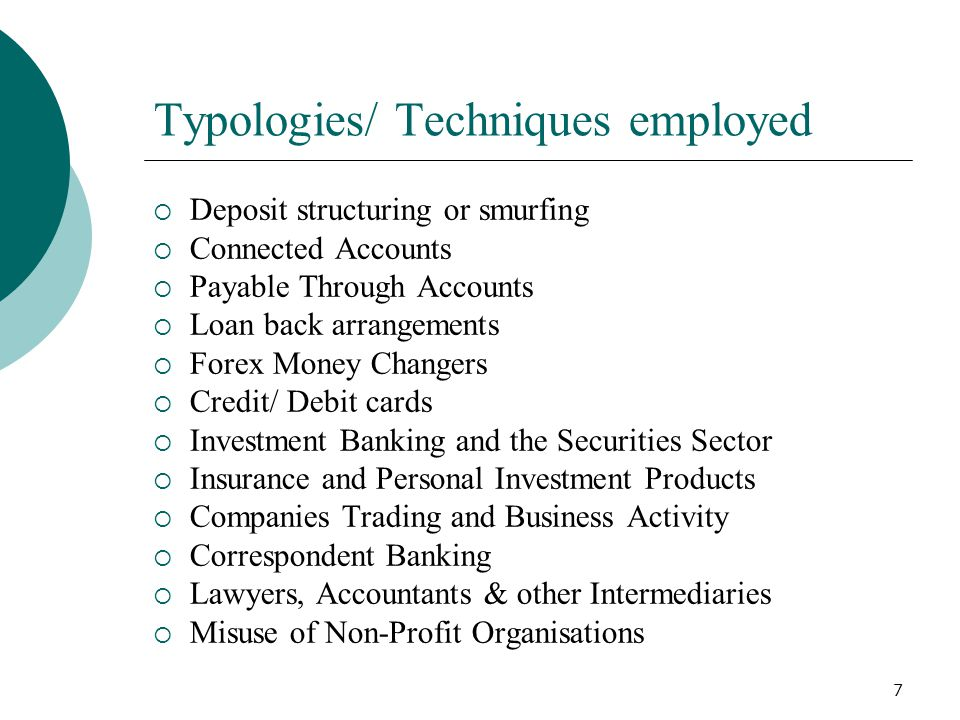 7 Typologies/ Techniques employed Deposit structuring or smurfing Connected Accounts Payable Through Accounts Loan back arrangements Forex Money Chang