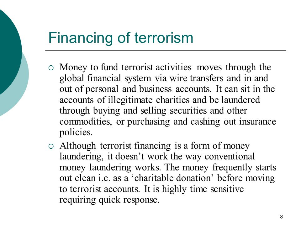 8 Financing of terrorism Money to fund terrorist activities moves through the global financial system via wire transfers and in and out of personal an