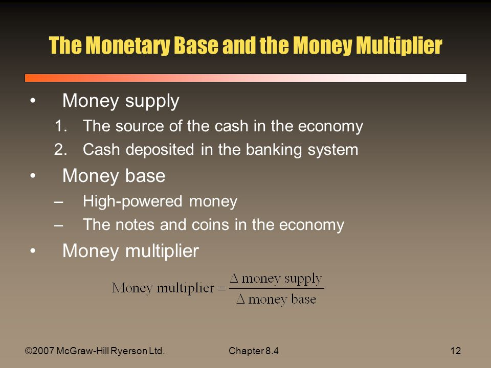 ©2007 McGraw-Hill Ryerson Ltd.Chapter The Monetary Base and the Money Multiplier Money supply 1.The source of the cash in the economy 2.Cash deposited in the banking system Money base –High-powered money –The notes and coins in the economy Money multiplier
