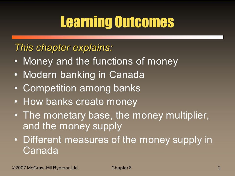 ©2007 McGraw-Hill Ryerson Ltd.Chapter 82 Learning Outcomes This chapter explains: Money and the functions of money Modern banking in Canada Competition among banks How banks create money The monetary base, the money multiplier, and the money supply Different measures of the money supply in Canada