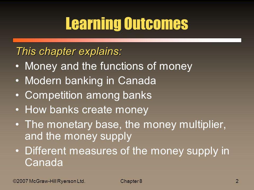 ©2007 McGraw-Hill Ryerson Ltd.Chapter 8.413 The Money Multiplier Monetary Base (H) = Cash(C)+ Reserves (R) –Cash (C) = cr x D –Reserves (R) = rr x D H = C + R = cr x D + rr x D = (cr + rr)D Money Supply (M) = Cash(C)+ Deposits(D) M = C + D = cr x D + D = (1+cr)D