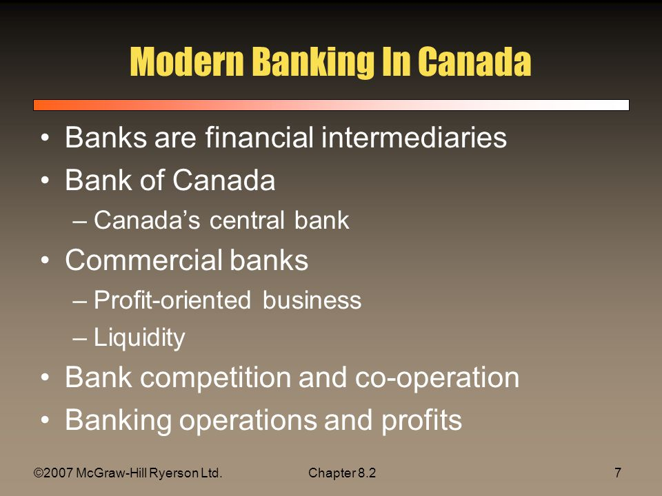 ©2007 McGraw-Hill Ryerson Ltd.Chapter 8.27 Modern Banking In Canada Banks are financial intermediaries Bank of Canada –Canadas central bank Commercial banks –Profit-oriented business –Liquidity Bank competition and co-operation Banking operations and profits