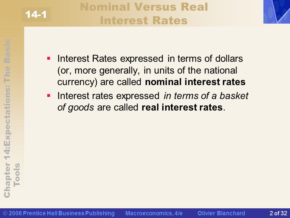 Chapter 14:Expectations: The Basic Tools © 2006 Prentice Hall Business Publishing Macroeconomics, 4/e Olivier Blanchard3 of 32 Nominal Versus Real Interest Rates Definition and Derivation of the Real Interest Rate i t = nominal interest rate for year t.
