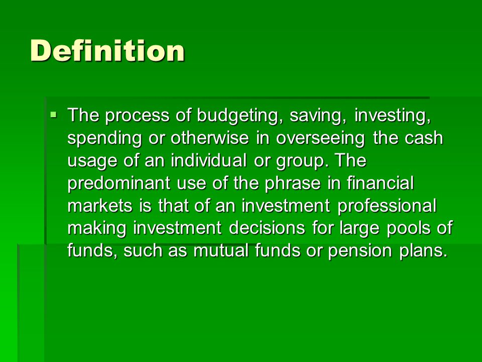 Definition The process of budgeting, saving, investing, spending or otherwise in overseeing the cash usage of an individual or group.