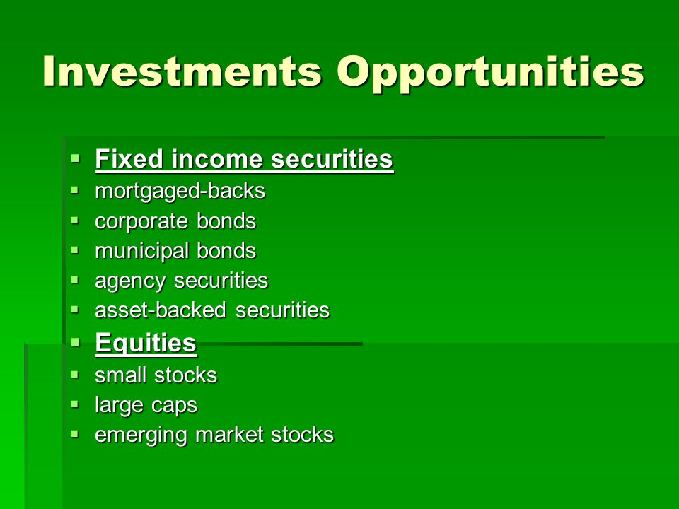 Investments Opportunities Fixed income securities Fixed income securities mortgaged-backs mortgaged-backs corporate bonds corporate bonds municipal bonds municipal bonds agency securities agency securities asset-backed securities asset-backed securities Equities Equities small stocks small stocks large caps large caps emerging market stocks emerging market stocks