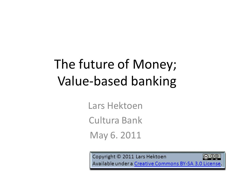 The future of Money; Value-based banking Lars Hektoen Cultura Bank May 6.