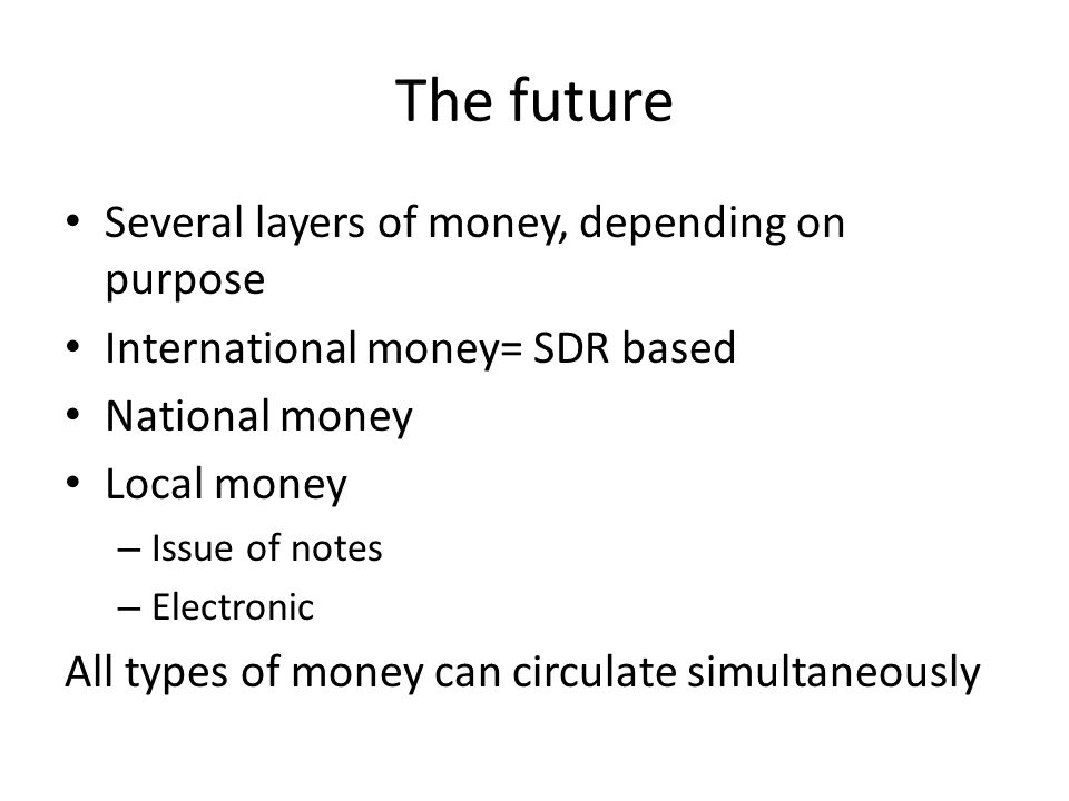 The future Several layers of money, depending on purpose International money= SDR based National money Local money – Issue of notes – Electronic All types of money can circulate simultaneously