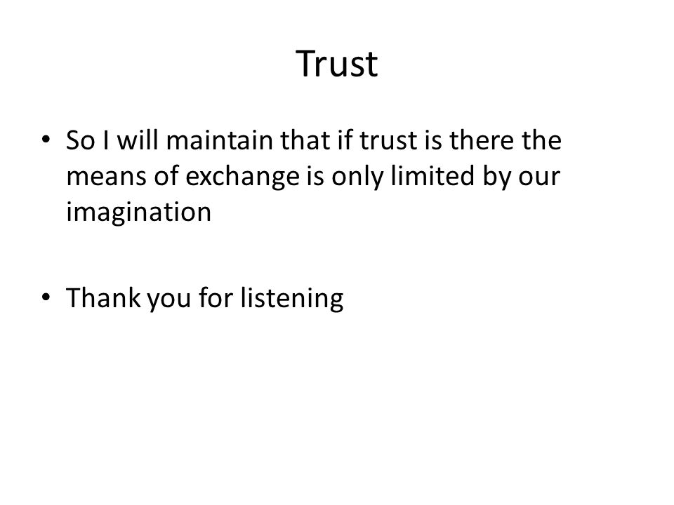 Trust So I will maintain that if trust is there the means of exchange is only limited by our imagination Thank you for listening