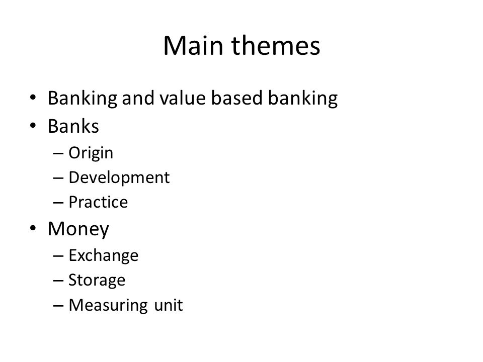 Main themes Banking and value based banking Banks – Origin – Development – Practice Money – Exchange – Storage – Measuring unit
