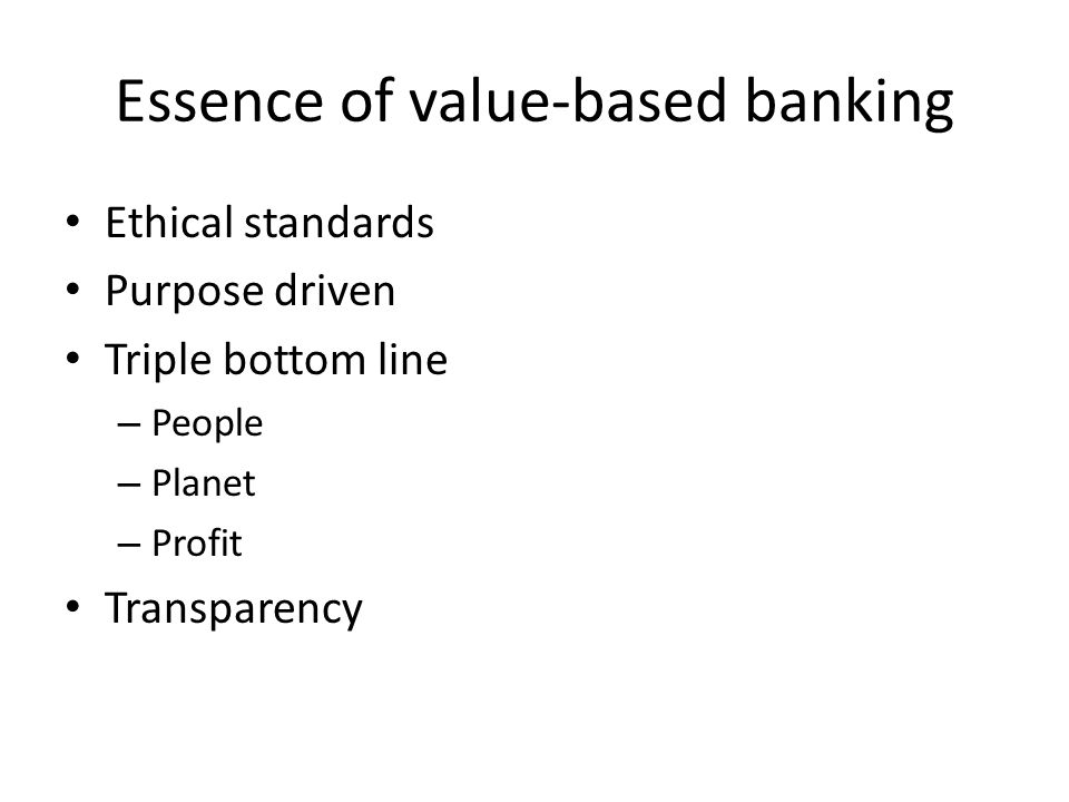 Essence of value-based banking Ethical standards Purpose driven Triple bottom line – People – Planet – Profit Transparency