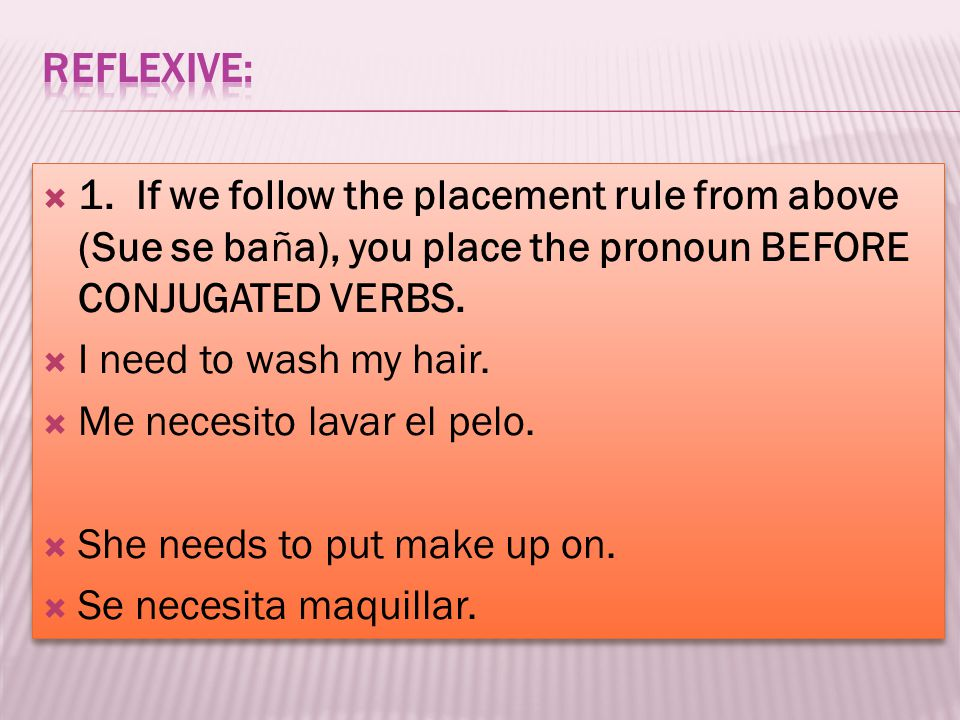 1. If we follow the placement rule from above (Sue se baña), you place the pronoun BEFORE CONJUGATED VERBS. I need to wash my hair. Me necesito lavar