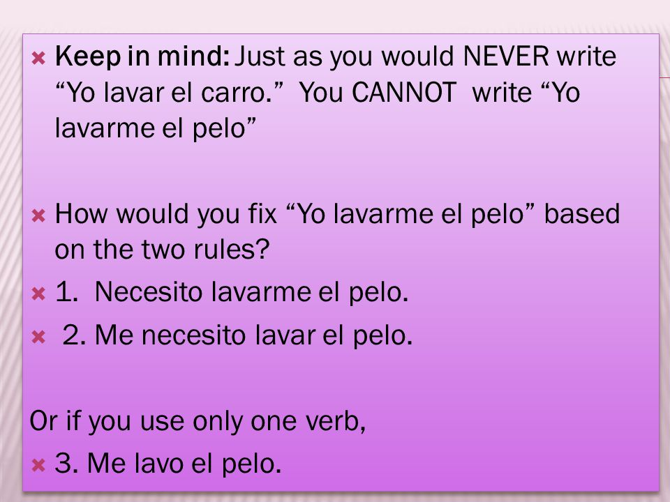 Keep in mind: Just as you would NEVER write Yo lavar el carro. You CANNOT write Yo lavarme el pelo How would you fix Yo lavarme el pelo based on the t