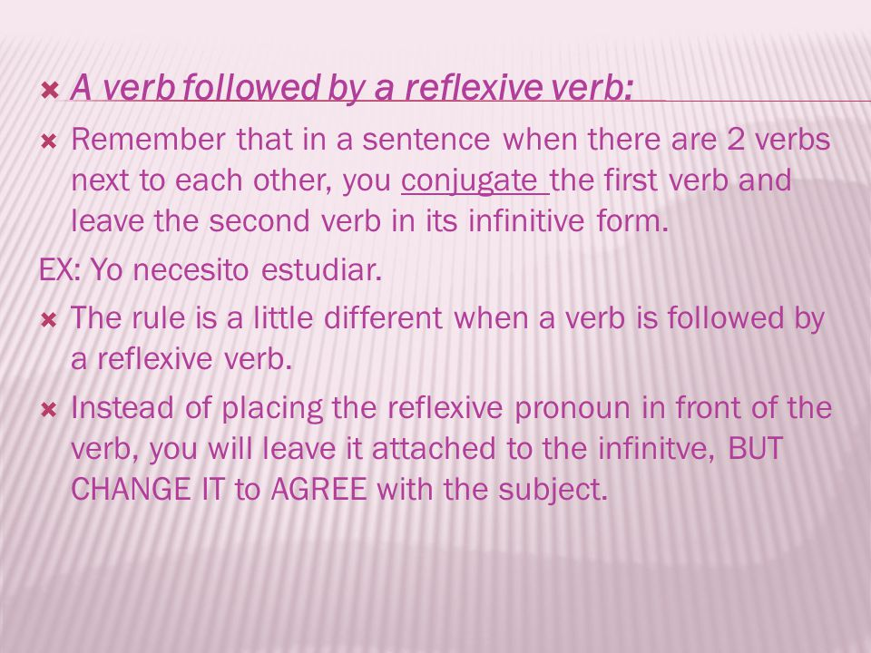 A verb followed by a reflexive verb: Remember that in a sentence when there are 2 verbs next to each other, you conjugate the first verb and leave the