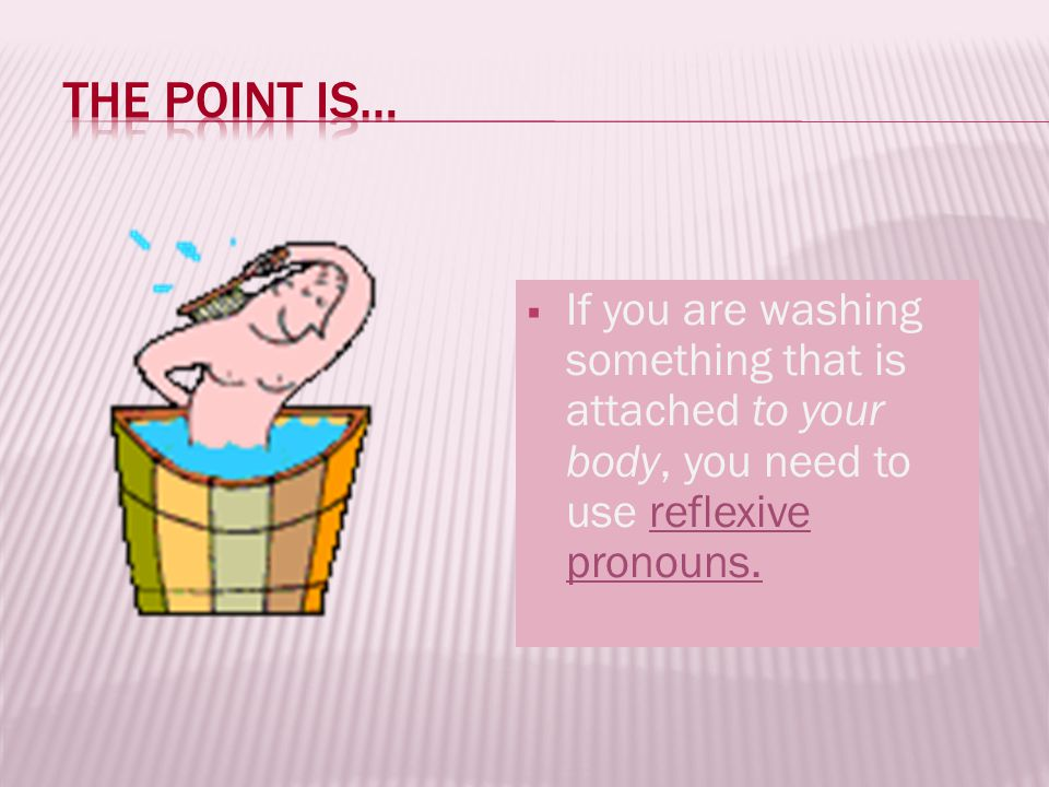 If you are washing something that is attached to your body, you need to use reflexive pronouns.