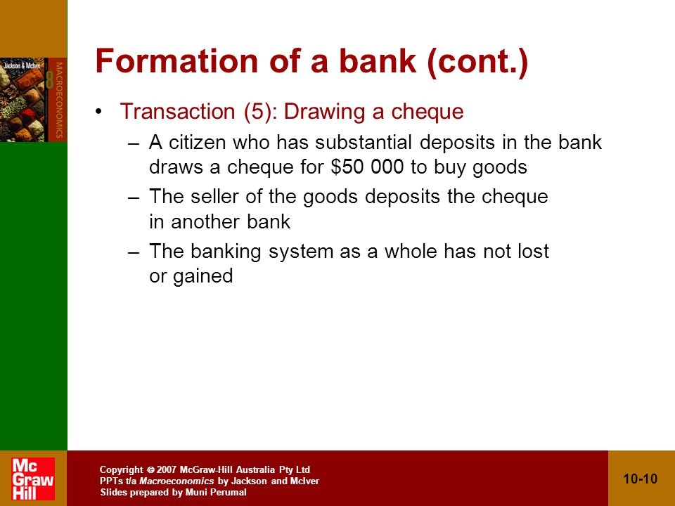 Copyright 2007 McGraw-Hill Australia Pty Ltd PPTs t/a Macroeconomics by Jackson and McIver Slides prepared by Muni Perumal 10-10 Formation of a bank (cont.) Transaction (5): Drawing a cheque –A citizen who has substantial deposits in the bank draws a cheque for $50 000 to buy goods –The seller of the goods deposits the cheque in another bank –The banking system as a whole has not lost or gained