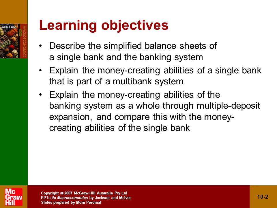 Copyright 2007 McGraw-Hill Australia Pty Ltd PPTs t/a Macroeconomics by Jackson and McIver Slides prepared by Muni Perumal 10-2 Learning objectives Describe the simplified balance sheets of a single bank and the banking system Explain the money-creating abilities of a single bank that is part of a multibank system Explain the money-creating abilities of the banking system as a whole through multiple-deposit expansion, and compare this with the money- creating abilities of the single bank