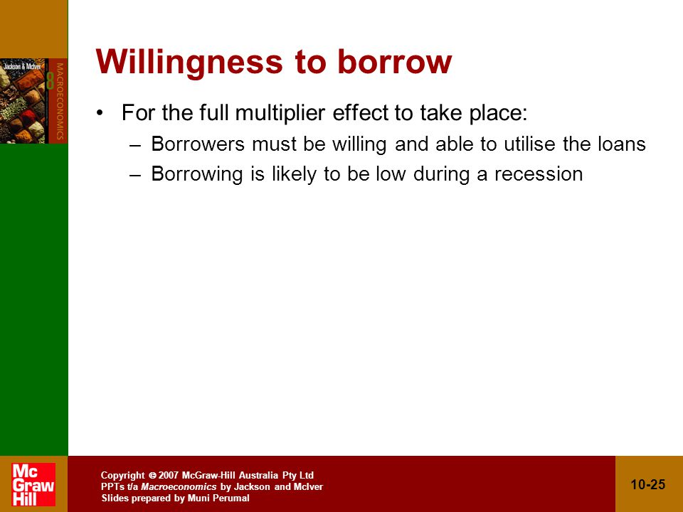 Copyright 2007 McGraw-Hill Australia Pty Ltd PPTs t/a Macroeconomics by Jackson and McIver Slides prepared by Muni Perumal 10-25 Willingness to borrow For the full multiplier effect to take place: –Borrowers must be willing and able to utilise the loans –Borrowing is likely to be low during a recession