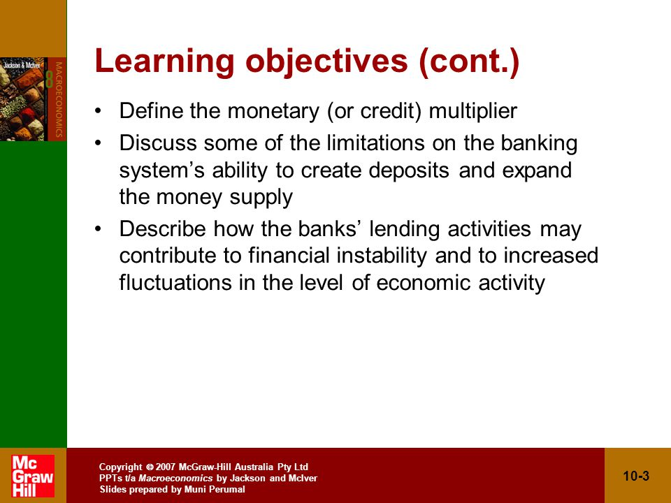Copyright 2007 McGraw-Hill Australia Pty Ltd PPTs t/a Macroeconomics by Jackson and McIver Slides prepared by Muni Perumal 10-14 Creating money (cont.) Transaction (7): Buying government bonds –Bank buys $50 000 of government bonds instead of lending $50 000 –Money is created