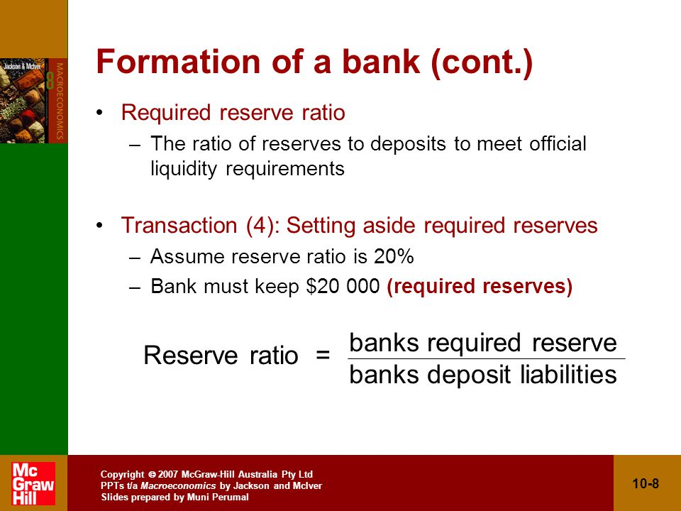 Copyright 2007 McGraw-Hill Australia Pty Ltd PPTs t/a Macroeconomics by Jackson and McIver Slides prepared by Muni Perumal 10-9 Formation of a bank (cont.) –Bank decides to keep $110 000 (actual reserves), which is $90 000 more than required (excess reserves) –Banks required reserves are 20% of $100 000